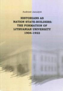 Istorikai kaip tautinės valstybės kūrėjai: lietuviško universiteto formavimas 1904–1922 m.